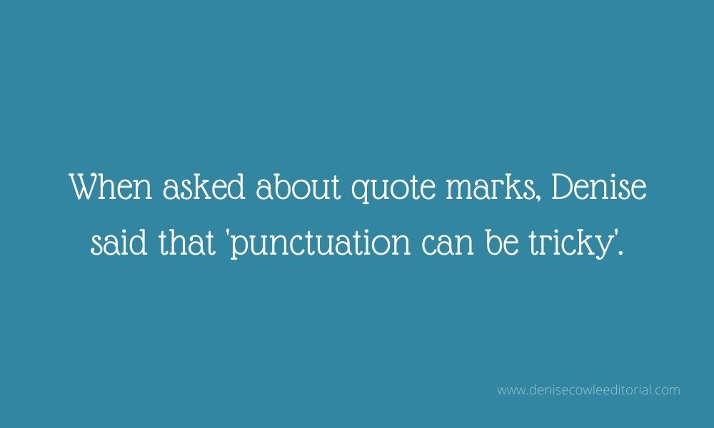 When asked about quote marks, Denise said 'punctuation can be tricky'. 'Punctuation can be tricky' is inside quote marks.