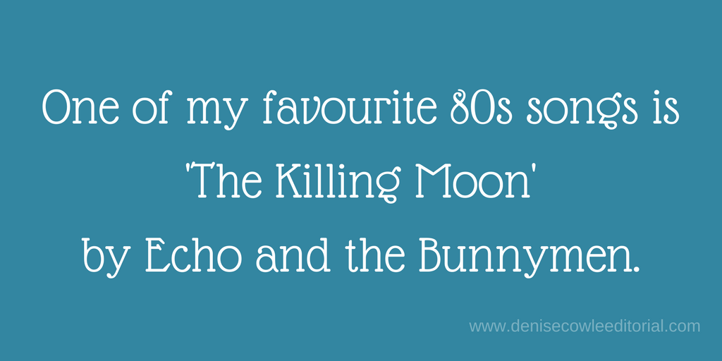 One of my favourite 80s songs is 'opening quote mark' The Killing Moon 'closing quote mark by Echo and the Bunnymen
