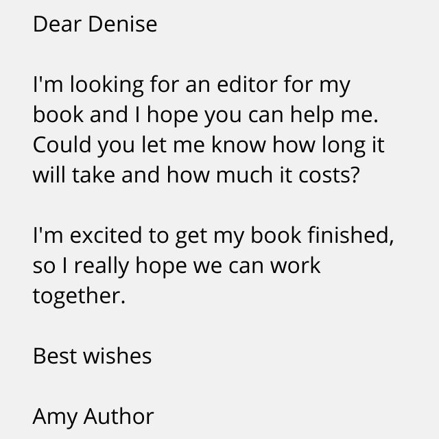 Dear Denise  I'm looking for an editor for my book and I hope you can help me. Could you let me know how long it will take and how much it costs?  I'm excited to get my book finished, so I really hope we can work together.  Best wishes,  Amy Author